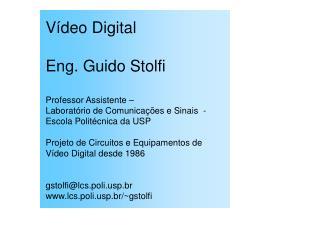 V deo Digital  Eng. Guido Stolfi  Professor Assistente    Laborat rio de Comunica  es e Sinais  -  Escola Polit cnica da