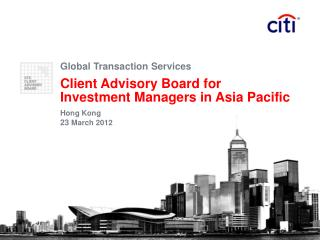 Global Transaction Services Client Advisory Board for  Investment Managers in Asia Pacific Hong Kong 23 March 2012