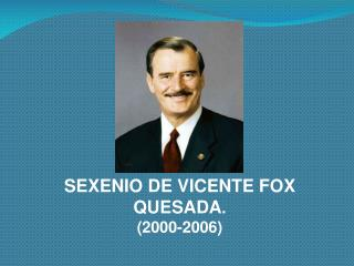 SEXENIO DE VICENTE FOX QUESADA. 2000-2006