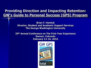 Providing Direction and Impacting Retention:  GWs Guide to Personal Success GPS Program  Brian F. Hamluk Director, Stude