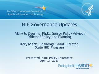 HIE Governance Updates   Mary Jo Deering, Ph.D., Senior Policy Advisor,  Office of Policy and Planning   Kory Mertz, Cha