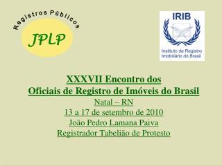 XXXVII Encontro dos  Oficiais de Registro de Im veis do Brasil Natal   RN 13 a 17 de setembro de 2010 Jo o Pedro Lamana