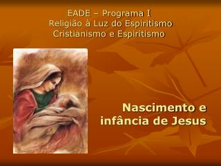 EADE   Programa I   Religi o   Luz do Espiritismo Cristianismo e Espiritismo      Nascimento e  inf ncia de Jesus