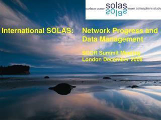 International SOLAS:  Network Progress and       Data Management          SCOR Summit Meeting      London December 2006