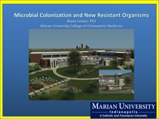 Microbial Colonization and New Resistant Organisms Bryan Larsen, PhD Marian University College of Osteopathic Medicine