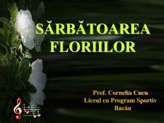 SARBATOAREA        FLORIILOR                                                     Prof. Cornelia Cucu