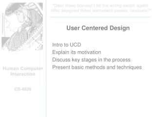 User Centered Design  Intro to UCD Explain its motivation Discuss key stages in the process Present basic methods and te