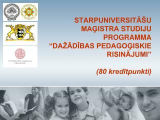 STARPUNIVERSITA U MAGISTRA STUDIJU PROGRAMMA    DA ADIBAS PEDAGOGISKIE RISINAJUMI   80 kreditpunkti