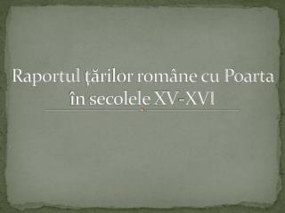 Raportul tarilor rom ne cu Poarta  n secolele XV-XVI