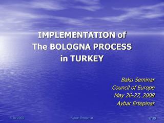 IMPLEMENTATION of  The BOLOGNA PROCESS in TURKEY  Baku Seminar Council of Europe May 26-27, 2008 Aybar Ertepinar