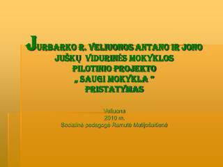 JURBARKO R. VELIUONOS ANTANO IR JONO JU KU  VIDURINES MOKYKLOS  PILOTINIO PROJEKTO    Saugi mokykla   pristatymas   Veli