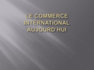 LE COMMERCE INTERNATIONAL AUJOURD HUI
