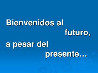 Bienvenidos al         futuro,  a pesar del         presente