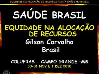 SA DE BRASIL  EQUIDADE NA ALOCA  O DE RECURSOS Gilson Carvalho  Brasil   COLUFRAS - CAMPO GRANDE  MS  30-31 NOV E 1 DEZ