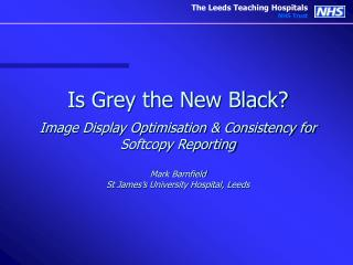Is Grey the New Black  Image Display Optimisation  Consistency for Softcopy Reporting  Mark Barnfield St James s Univers