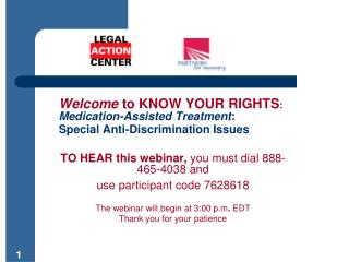 Welcome to KNOW YOUR RIGHTS:   Medication-Assisted Treatment:  Special Anti-Discrimination Issues   TO HEAR this webinar