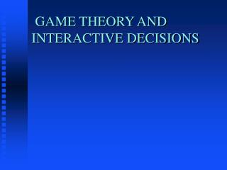 GAME THEORY AND INTERACTIVE DECISIONS