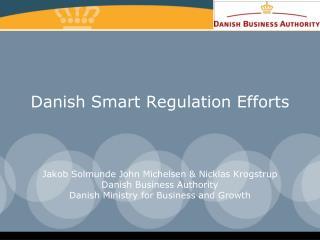 Danish Smart Regulation Efforts    Jakob Solmunde John Michelsen  Nicklas Krogstrup Danish Business Authority Danish Min
