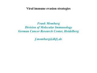Viral immune evasion strategies     Frank Momburg Division of Molecular Immunology German Cancer Research Center, Heidel