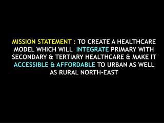 MISSION STATEMENT : TO CREATE A HEALTHCARE MODEL WHICH WILL  INTEGRATE PRIMARY WITH SECONDARY  TERTIARY HEALTHCARE  MAKE