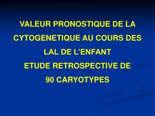 VALEUR PRONOSTIQUE DE LA CYTOGENETIQUE AU COURS DES LAL DE L ENFANT ETUDE RETROSPECTIVE DE  90 CARYOTYPES