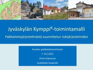 Kuntien paikkatietoseminaari 7.-8.2.2012 Anna Isopoussu Jyv skyl n kaupunki