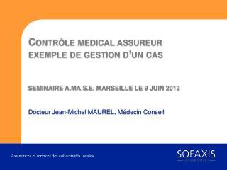 Contr le medical assureur exemple de gestion d un cas   SEMINAIRE A.MA.S.E, MARSEILLE LE 9 JUIN 2012
