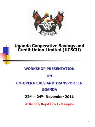 Uganda Cooperative Savings and Credit Union Limited UCSCU   WORKSHOP PRESENTATION ON  CO-OPERATIVES AND TRANSPORT IN UGA