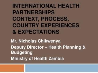 INTERNATIONAL HEALTH PARTNERSHIPS Context, Process, Country Experiences  Expectations