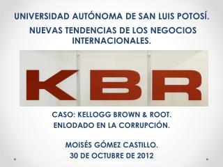 UNIVERSIDAD AUT NOMA DE SAN LUIS POTOS .  NUEVAS TENDENCIAS DE LOS NEGOCIOS INTERNACIONALES.      CASO: KELLOGG BROWN  R