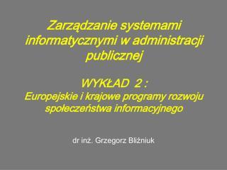 Zarzadzanie systemami informatycznymi w administracji publicznej  WYKLAD  2 :  Europejskie i krajowe programy rozwoju sp