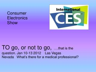 TO go, or not to go,  .that is the question. Jan 10-13 2012    Las Vegas Nevada   What s there for a medical professiona