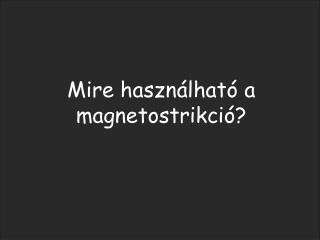 Mire haszn lhat  a magnetostrikci