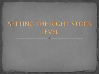 SETTING THE RIGHT STOCK LEVEL