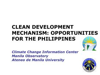 CLEAN DEVELOPMENT MECHANISM: OPPORTUNITIES FOR THE PHILIPPINES   Climate Change Information Center Manila Observatory At
