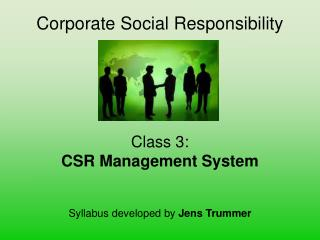 Corporate Social Responsibility      Class 3: CSR Management System   Syllabus developed by Jens Trummer