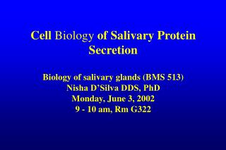 Cell Biology of Salivary Protein Secretion  Biology of salivary glands BMS 513 Nisha D Silva DDS, PhD Monday, June 3, 20