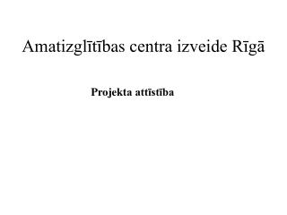 Amatizglitibas centra izveide Riga