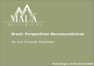 Brasil: Perspectivas Macroecon micas  Por Lu z Fernando Figueiredo