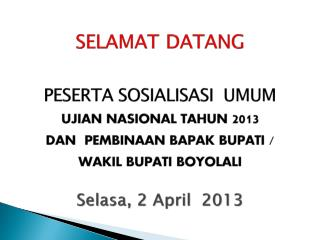 Selamat datang  PESERTA SOSIALISASI  UMUM ujian nasional tahun 2013  dan  pembinaan bapak bupati