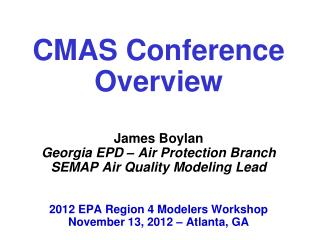 CMAS Conference Overview     James Boylan Georgia EPD   Air Protection Branch SEMAP Air Quality Modeling Lead    2012 EP