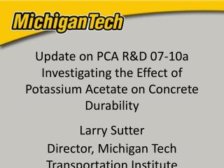 Update on PCA RD 07-10a Investigating the Effect of Potassium Acetate on Concrete Durability  Larry Sutter Director, Mic