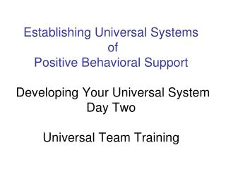 Establishing Universal Systems  of  Positive Behavioral Support   Developing Your Universal System Day Two   Universal T
