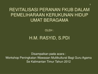 Revitalisasi Peranan FKUB Dalam Pemeliharaan Kerukunan Hidup Umat Beragama  Oleh :  H.M. RASYID, S.PDi