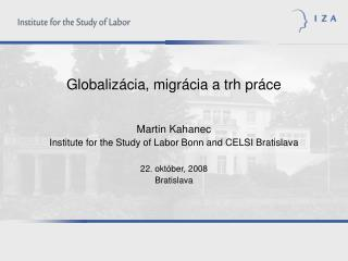 Globaliz cia, migr cia a trh pr ce   Martin Kahanec Institute for the Study of Labor Bonn and CELSI Bratislava  22. okt