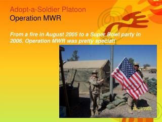 Adopt-a-Soldier Platoon  Operation MWR  From a fire in August 2005 to a Super Bowl party in 2006, Operation MWR was pret