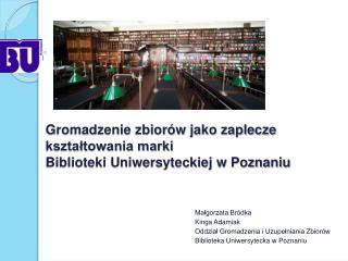 Gromadzenie zbior w jako zaplecze ksztaltowania marki  Biblioteki Uniwersyteckiej w Poznaniu