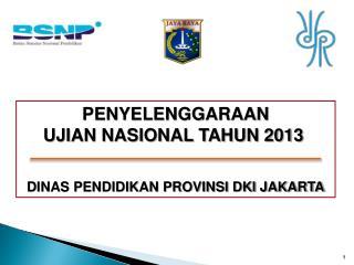 PENYELENGGARAAN  UJIAN NASIONAL TAHUN 2013       DINAS PENDIDIKAN PROVINSI DKI JAKARTA