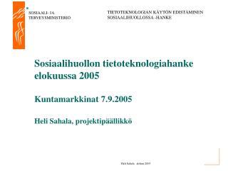 Sosiaalihuollon tietoteknologiahanke elokuussa 2005              Kuntamarkkinat 7.9.2005  Heli Sahala, projektip  llikk