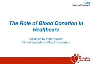 The Role of Blood Donation in Healthcare   Presented by Peter Hudson  Clinical Specialist in Blood Transfusion